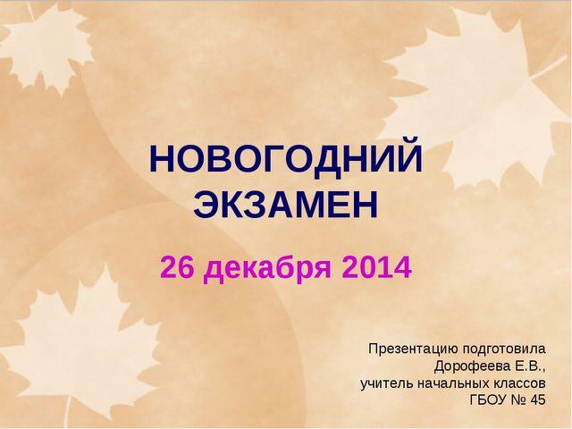 НОВОГОДНИЙ ЭКЗАМЕН 26 декабря 2014 Презентацию подготовила Дорофеева Е.В., уч...