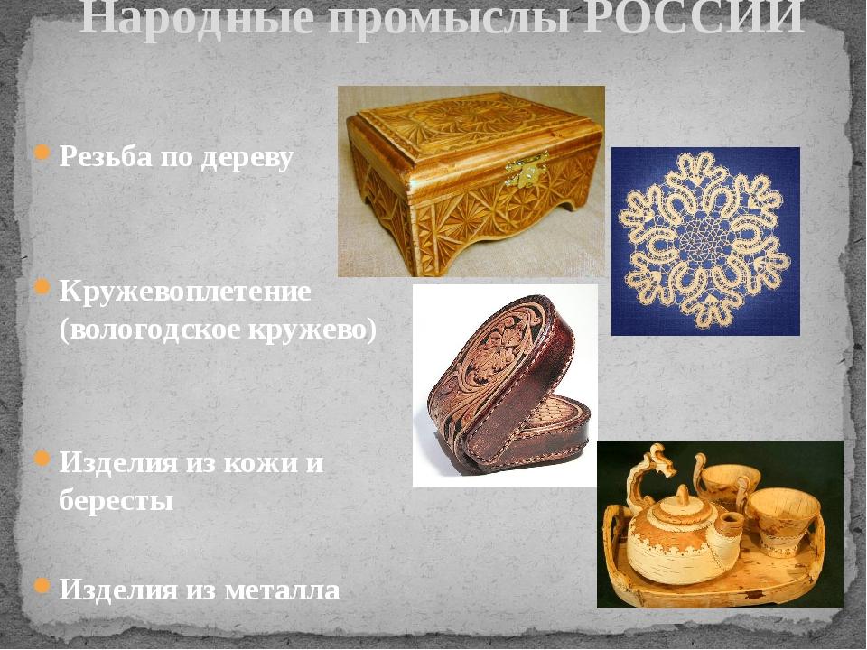 Резьба по дереву Кружевоплетение (вологодское кружево) Изделия из кожи и бер...