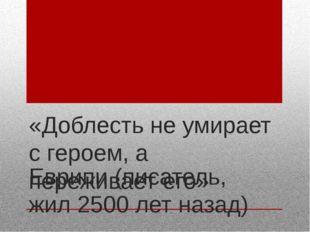 «Доблесть не умирает с героем, а переживает его» Еврипи (писатель, жил 2500 л