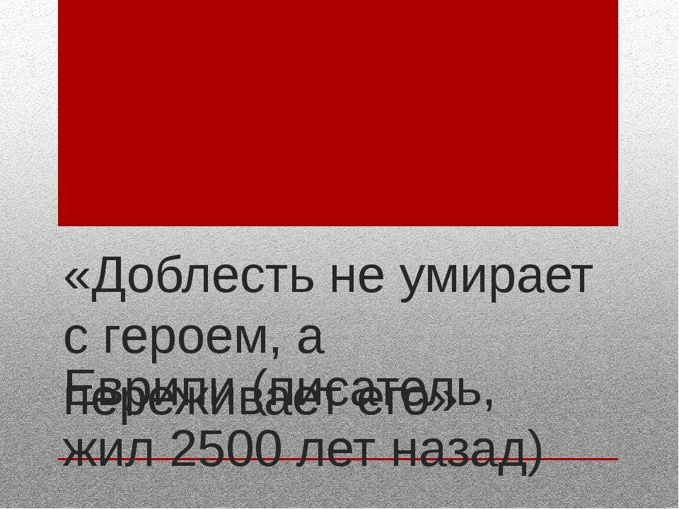 «Доблесть не умирает с героем, а переживает его» Еврипи (писатель, жил 2500 л...