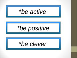 *be active *be positive *be clever