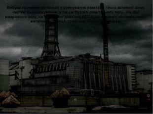 Вибухи призвели до повного руйнування реактора і його активної зони, систем
