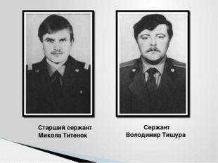 Старший сержант Микола Титенок Сержант Володимир Тишура