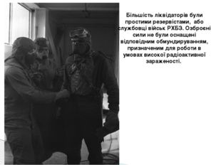 Більшість ліквідаторів були простими резервістами, або службовці військ РХБЗ.