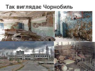 Так виглядає Чорнобиль сьогодні
