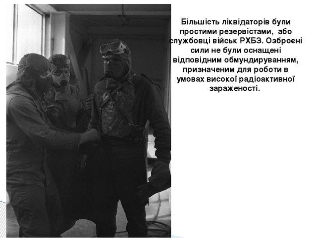 Більшість ліквідаторів були простими резервістами, або службовці військ РХБЗ....