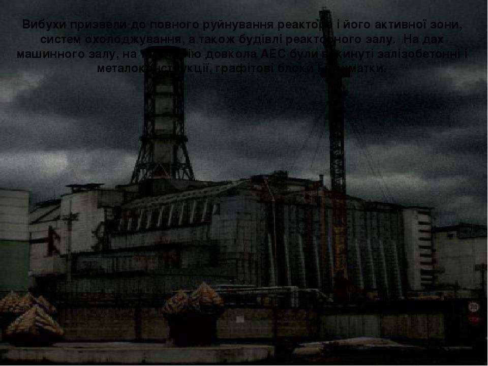 Вибухи призвели до повного руйнування реактора і його активної зони, систем...