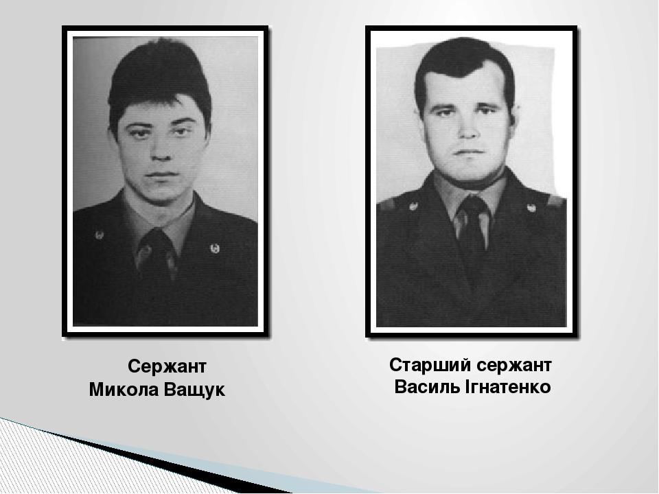 Сержант Микола Ващук Старший сержант Василь Ігнатенко