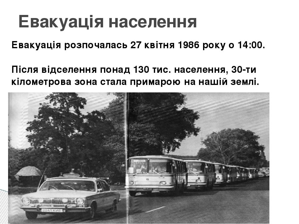 Евакуація населення Евакуація розпочалась 27 квітня1986року о 14:00. Після...