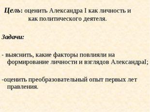 Цель: оценить Александра I как личность и как политического деятеля. Задачи: