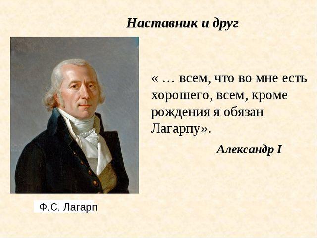 Ф.С. Лагарп « … всем, что во мне есть хорошего, всем, кроме рождения я обяза...