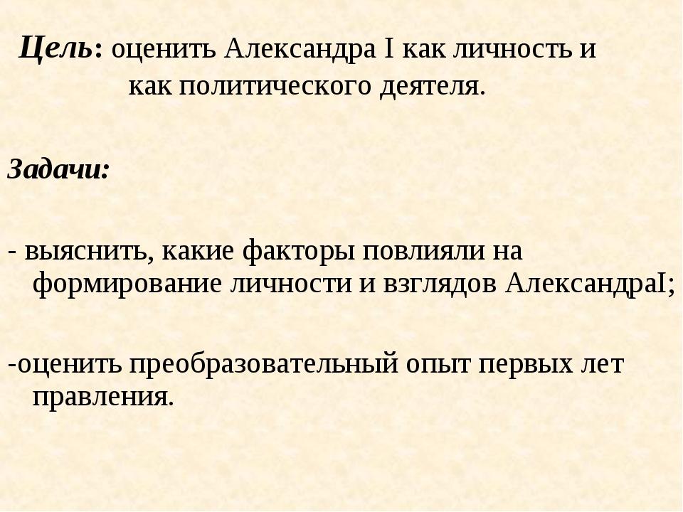 Цель: оценить Александра I как личность и как политического деятеля. Задачи:...