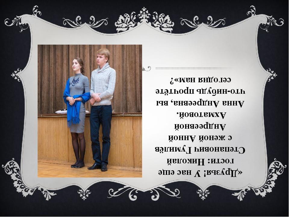 «Друзья! У нас еще гости: Николай Степанович Гумилёв с женой Анной Андреевной...