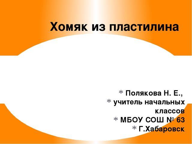 Полякова Н. Е., учитель начальных классов МБОУ СОШ № 63 Г.Хабаровск Хомяк из...