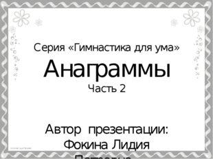 Серия «Гимнастика для ума» Анаграммы Часть 2 Автор презентации: Фокина Лидия
