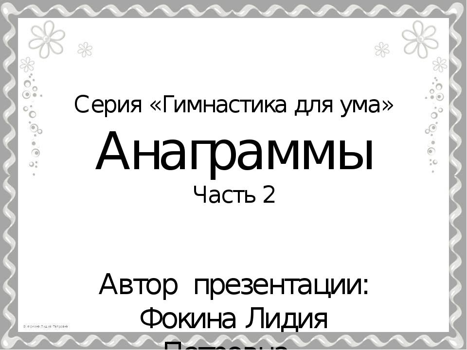 Серия «Гимнастика для ума» Анаграммы Часть 2 Автор презентации: Фокина Лидия...