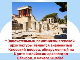 Замечательным памятником эгейской архитектуры является знаменитый Кносский дв
