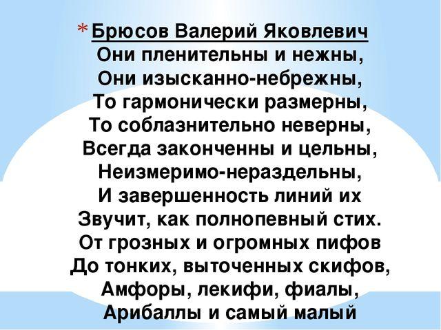 Брюсов Валерий Яковлевич Они пленительны и нежны, Они изысканно-небрежны, То...