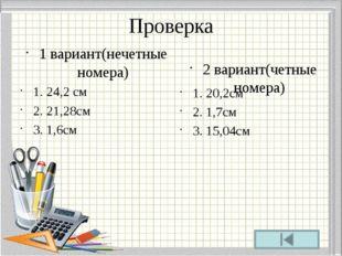 Проверка 1 вариант(нечетные номера) 1. 24,2 см 2. 21,28см 3. 1,6см 2 вариант(