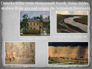 Deineka liebte seine Heimatstadt Kursk. Seine Bilder strahlen Ruhe aus und ze
