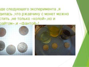 В ходе следующего эксперимента ,я убедилась ,что ржавчину с монет можно очист