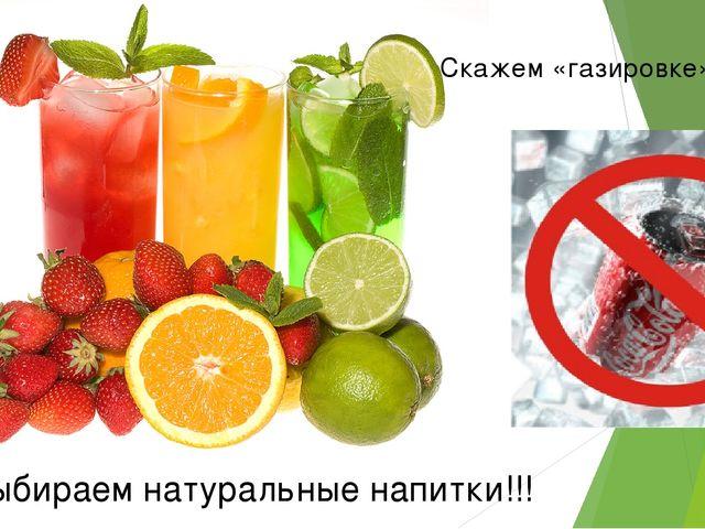 Мы выбираем натуральные напитки!!! Скажем «газировке» - НЕТ!!!