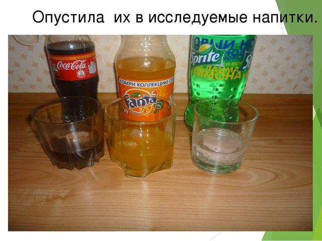 Опустила их в исследуемые напитки.