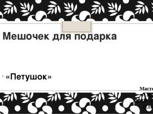 Мешочек для подарка «Петушок» Мастер-класс А.В.Дятлова МАОУ «СШ № 102» Н.Новг