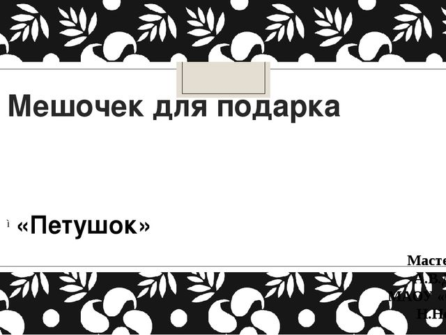 Мешочек для подарка «Петушок» Мастер-класс А.В.Дятлова МАОУ «СШ № 102» Н.Новг...