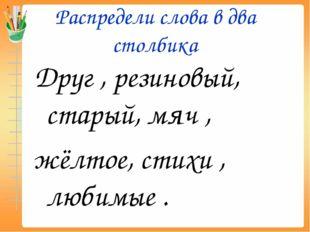 Распредели слова в два столбика Друг , резиновый, старый, мяч , жёлтое, стихи