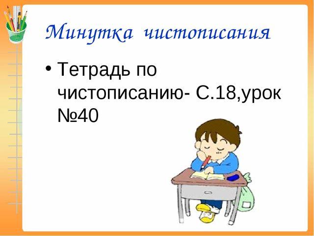 Минутка чистописания Тетрадь по чистописанию- С.18,урок №40