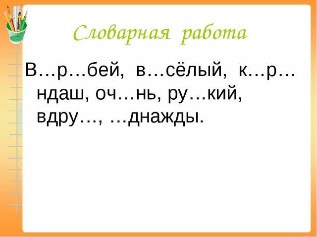Словарная работа В…р…бей, в…сёлый, к…р…ндаш, оч…нь, ру…кий, вдру…, …днажды.