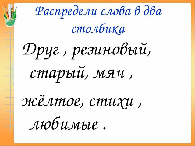 Распредели слова в два столбика Друг , резиновый, старый, мяч , жёлтое, стихи...
