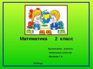 Математика 2 класс Выполнила: учитель начальных классов Мусаева Г.А. 2014год