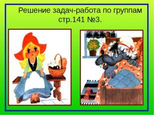 Решение задач-работа по группам стр.141 №3.