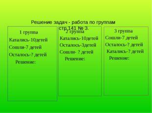 Решение задач - работа по группам стр.141 № 3. 1 группа Катались-10детей Сош