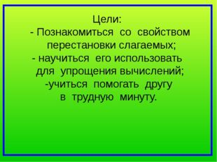 Цели: - Познакомиться со свойством перестановки слагаемых; - научиться его ис