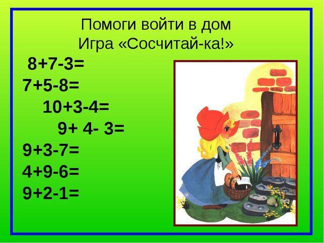 Помоги войти в дом Игра «Сосчитай-ка!» 8+7-3= 7+5-8= 10+3-4= 9+ 4- 3= 9+3-7=...