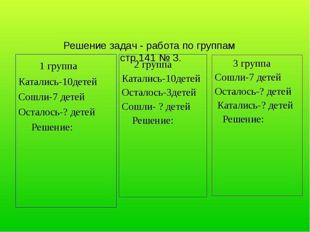 Решение задач - работа по группам стр.141 № 3. 1 группа Катались-10детей Сош...
