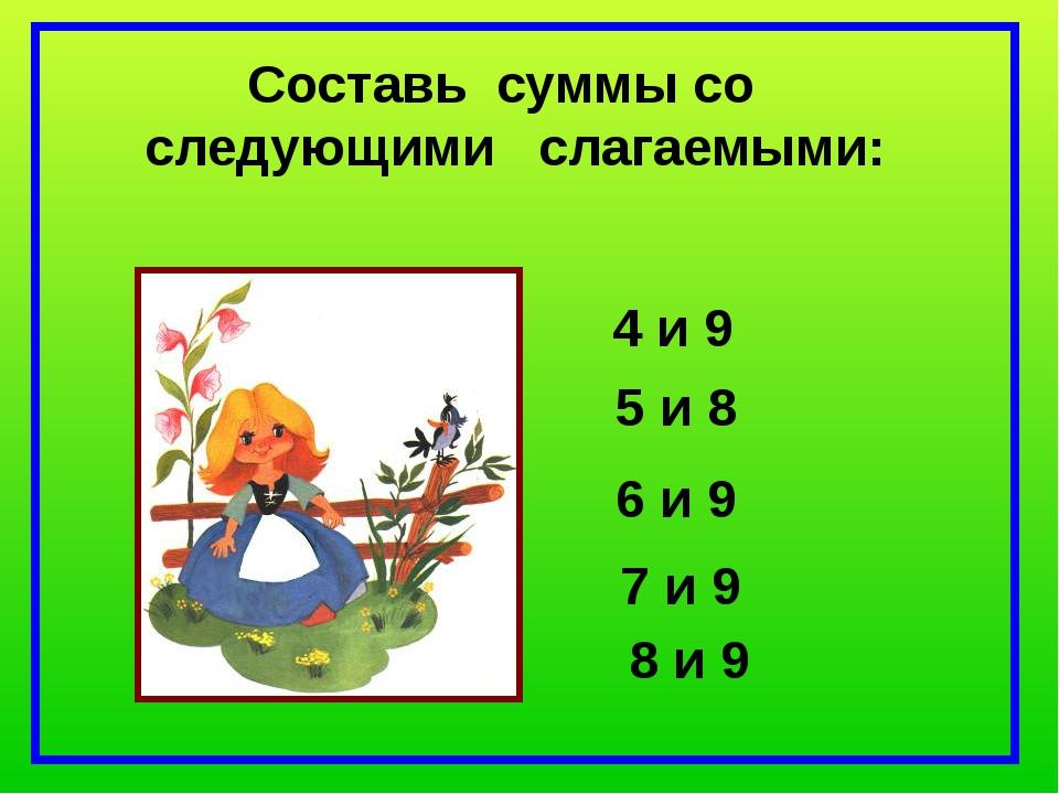 Составь суммы со следующими слагаемыми: 4 и 9 5 и 8 6 и 9 7 и 9 8 и 9