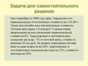 Трест приобрел в 1998 году кран. Определите его первоначальную и остаточную
