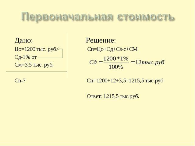 Дано: Решение: Цо=1200 тыс. руб. Сп=Цо+Сд+Сз-с+СМ Сд-1% от См=3,5 тыс. руб. С...