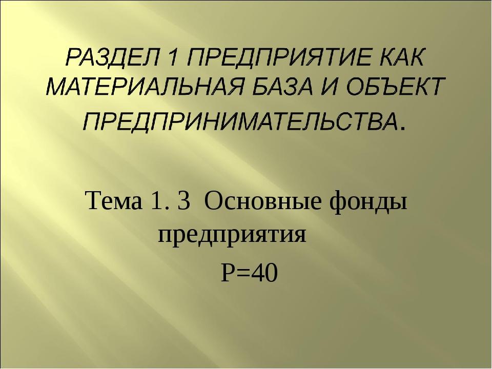 Тема 1. 3 Основные фонды предприятия Р=40