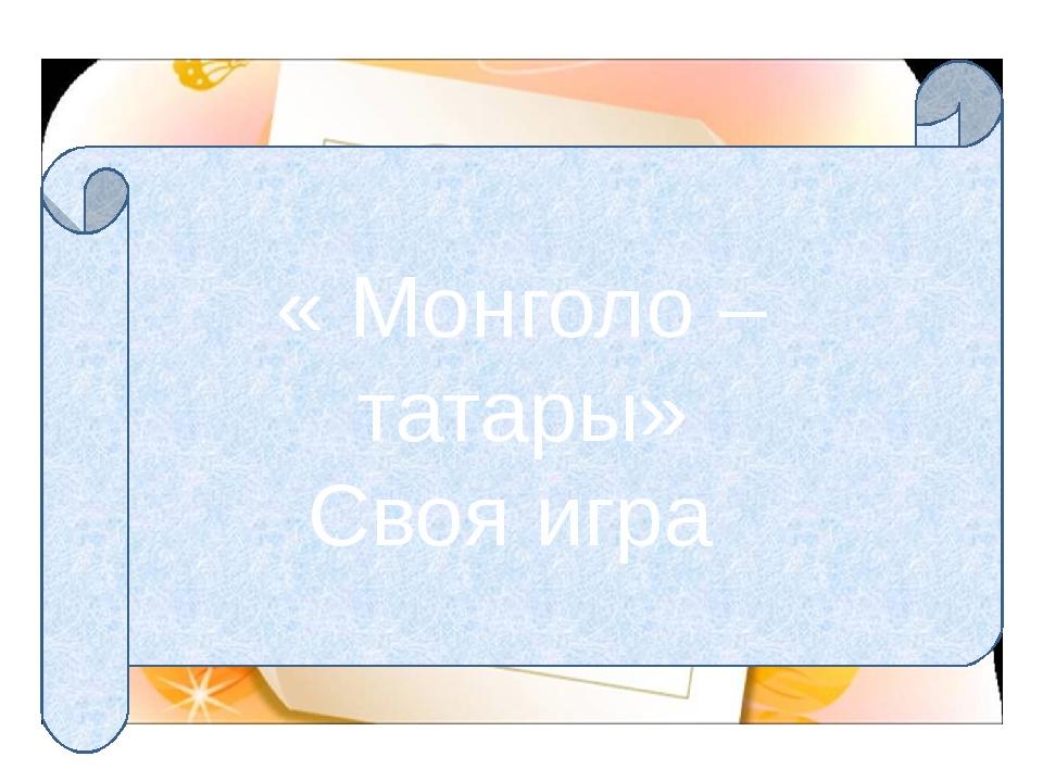 « Монголо – татары» Своя игра