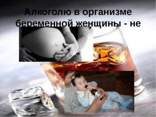Алкоголю в организме беременной женщины - не место