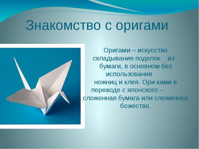 Знакомство с оригами Оригами – искусство складывания поделок из бумаги, в осн...
