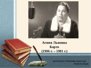 выполнили Яковлева Кристина Якобсон Вера Агния Львовна Барто (1906 г. – 1981