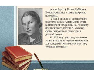 Агния Барто ( Гетель Лейбовна Волова) родилась в семье ветеринар ного врача.