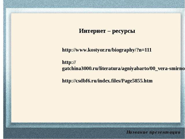 Название презентации Интернет – ресурсы http://www.kostyor.ru/biography/?n=1...