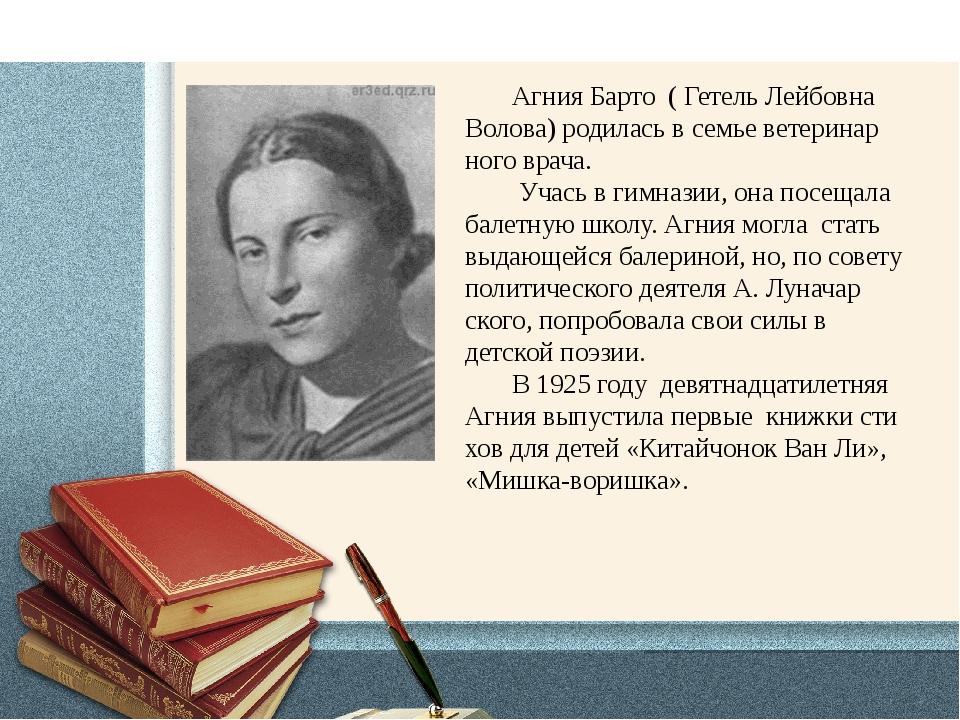 Агния Барто ( Гетель Лейбовна Волова) родилась в семье ветеринар ного врача....